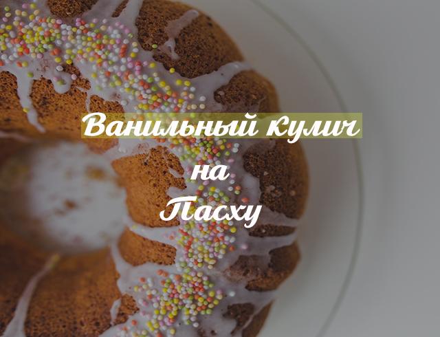 Как приготовить ванильный кулич: лучшие рецепты на Пасху - фото №1