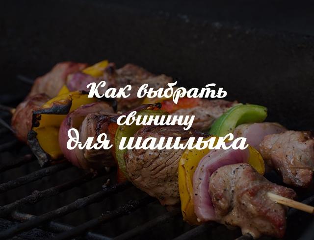 Как выбрать мясо для шашлыка из свинины: из какой части лучше делать шашлык